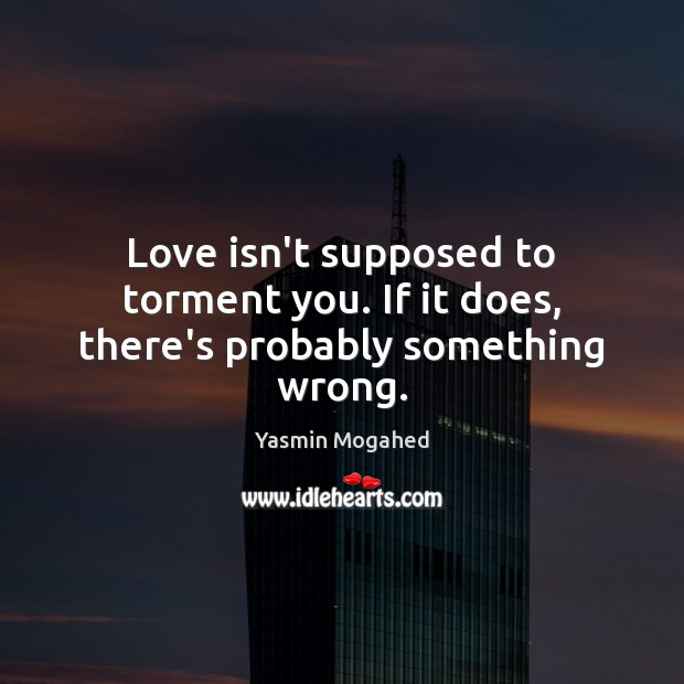 Love isn't supposed to torment you. If it does, there's probably something wrong. Image