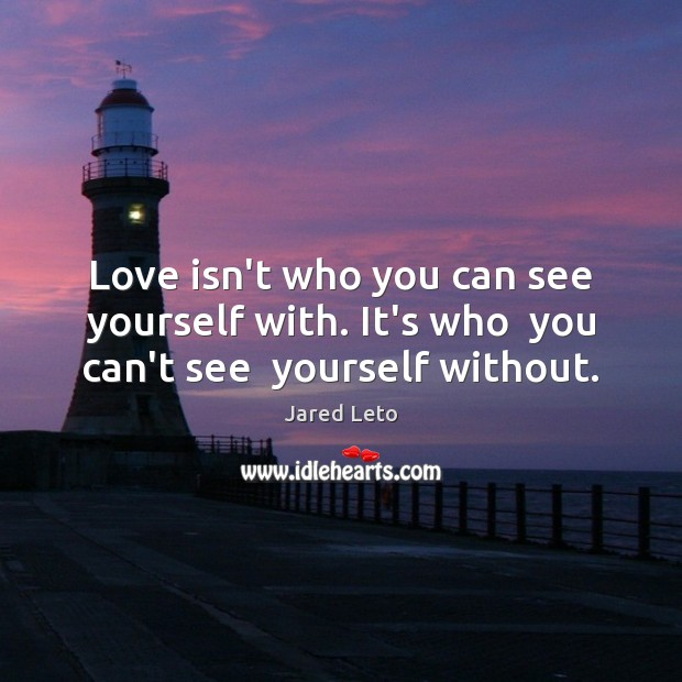 Love isn't who you can see yourself with. It's who  you can't see  yourself without. Jared Leto Picture Quote