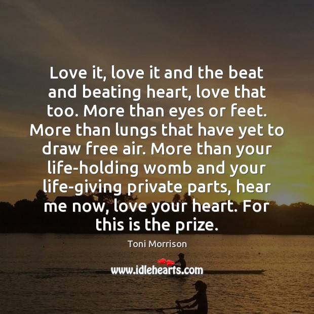 Love it, love it and the beat and beating heart, love that Toni Morrison Picture Quote