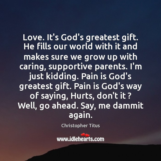 Love. It's God's greatest gift. He fills our world with it and Pain Quotes Image
