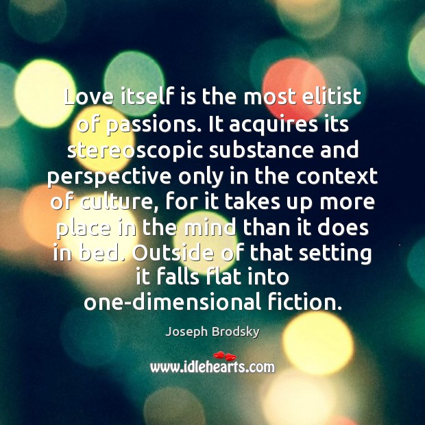 Love itself is the most elitist of passions. It acquires its stereoscopic Joseph Brodsky Picture Quote
