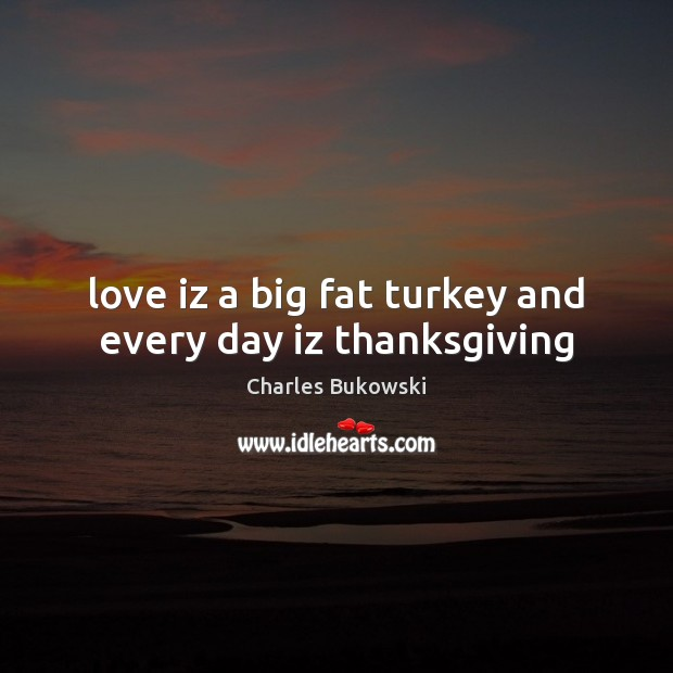 Love iz a big fat turkey and every day iz thanksgiving Thanksgiving Quotes Image