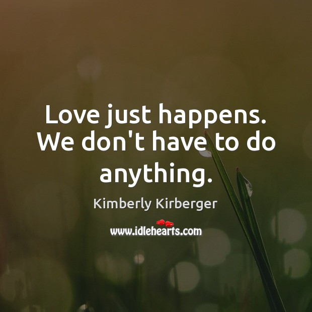 Love just happens. We don't have to do anything. Image