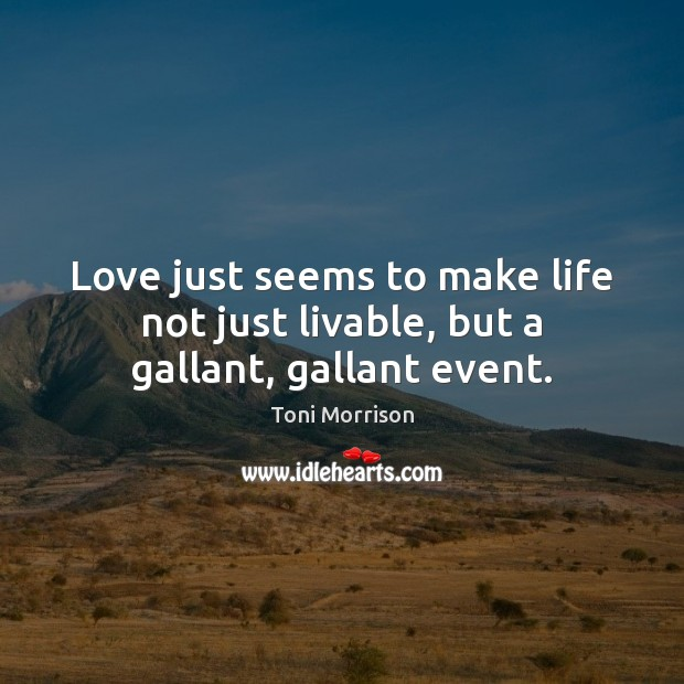Love just seems to make life not just livable, but a gallant, gallant event. Toni Morrison Picture Quote