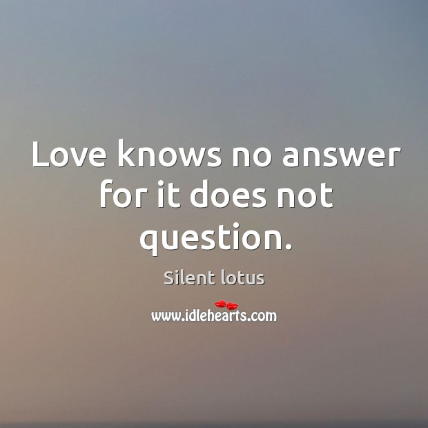 Love knows no answer for it does not question. Image