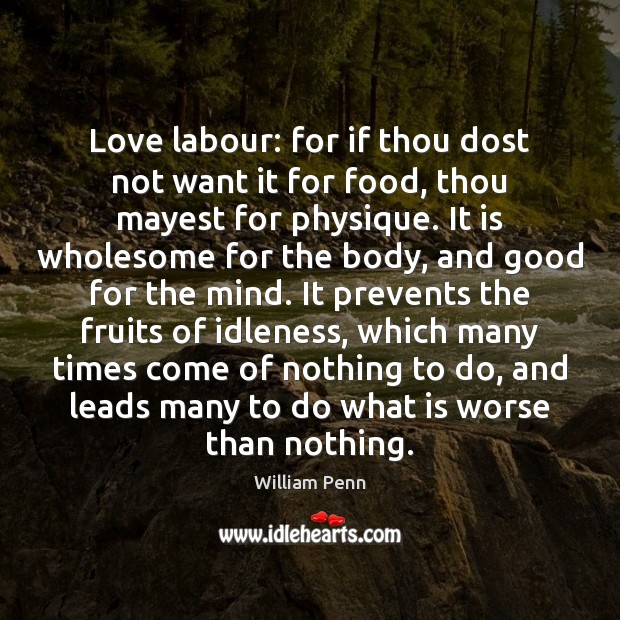 Love labour: for if thou dost not want it for food, thou William Penn Picture Quote