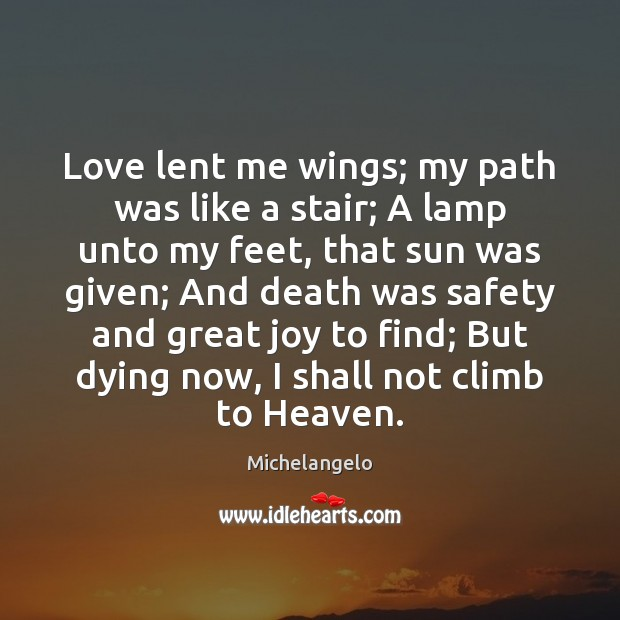 Love lent me wings; my path was like a stair; A lamp Michelangelo Picture Quote