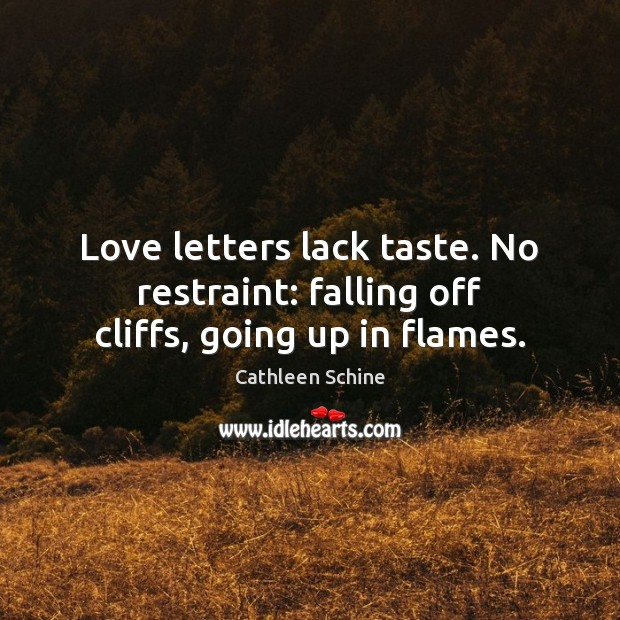 Image, Love letters lack taste. No restraint: falling off cliffs, going up in flames.