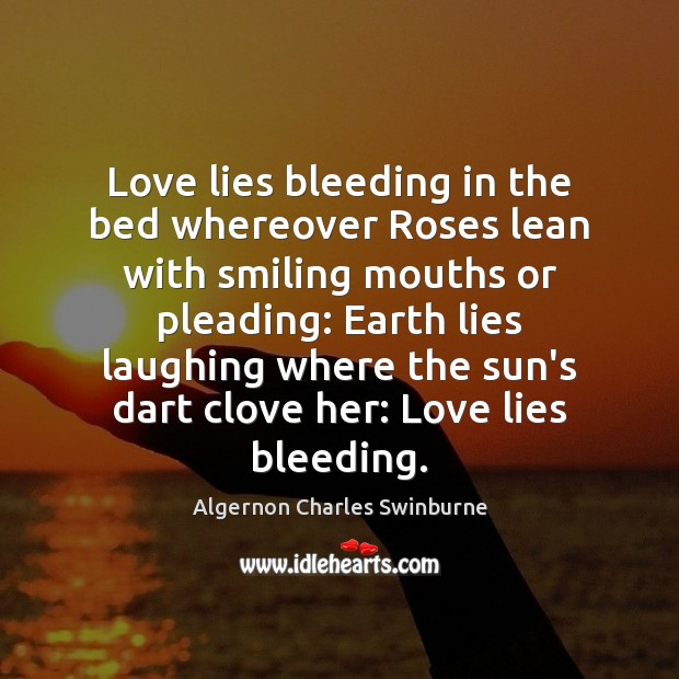 Love lies bleeding in the bed whereover Roses lean with smiling mouths Algernon Charles Swinburne Picture Quote