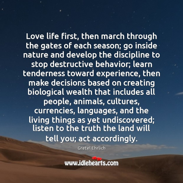 Love life first, then march through the gates of each season; go Gretel Ehrlich Picture Quote