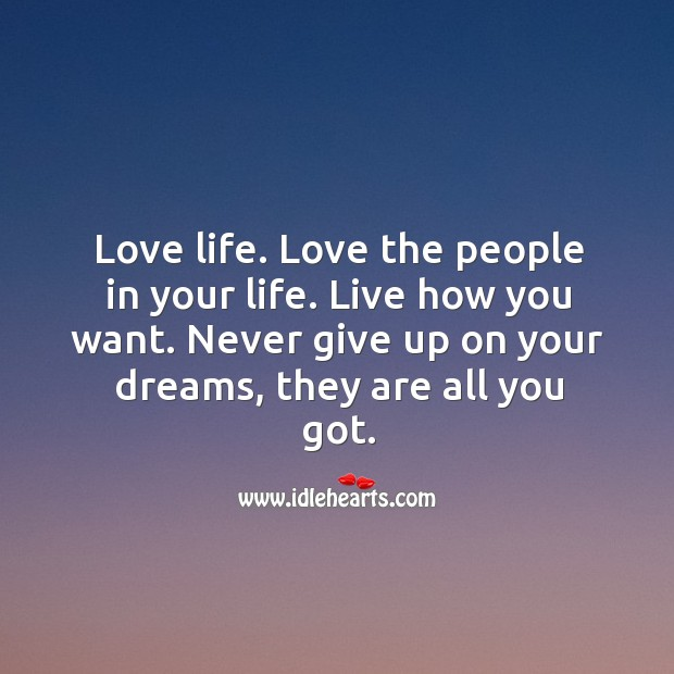 Love life. Love the people in your life. Live how you want. Never give up on your dreams, they are all you got. Image
