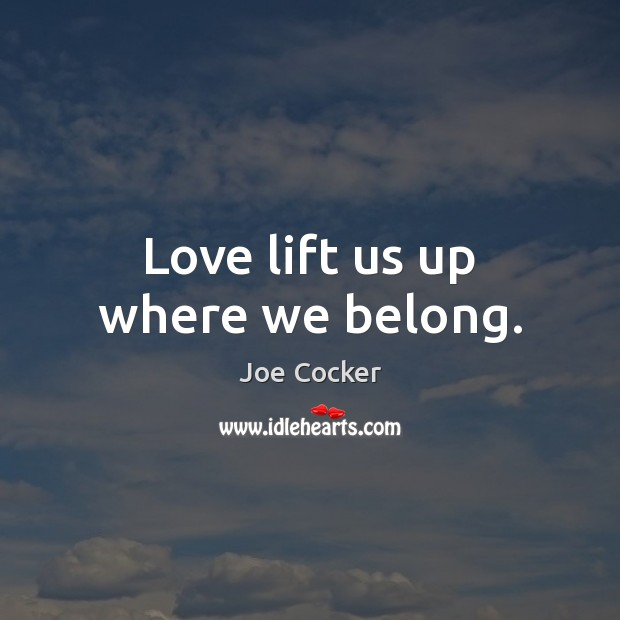 Love lift us up where we belong. Joe Cocker Picture Quote