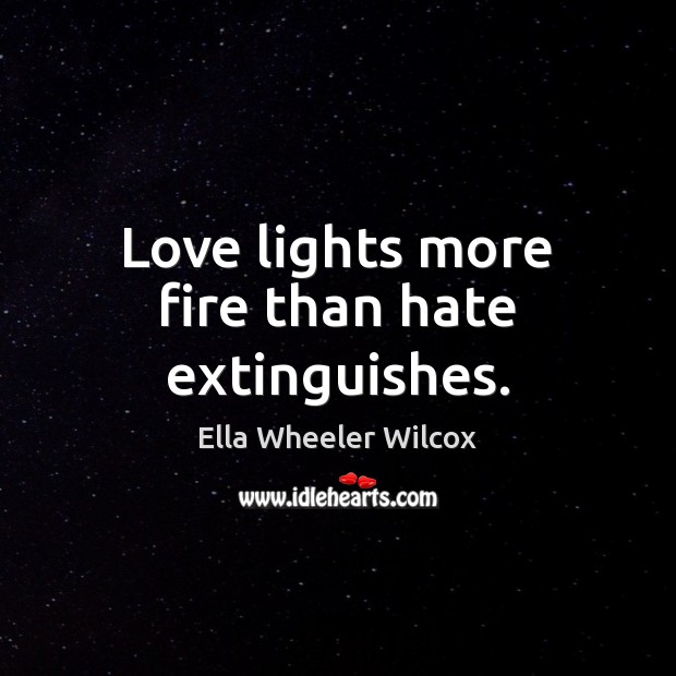 Love lights more fire than hate extinguishes. Image