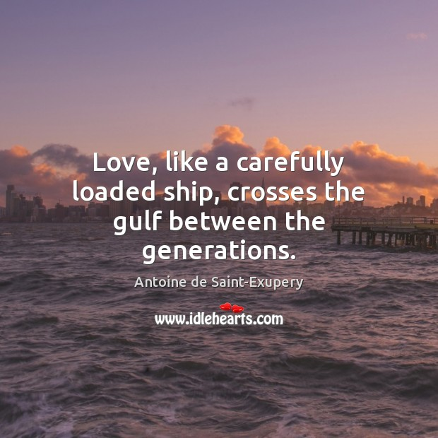 Image, Love, like a carefully loaded ship, crosses the gulf between the generations.