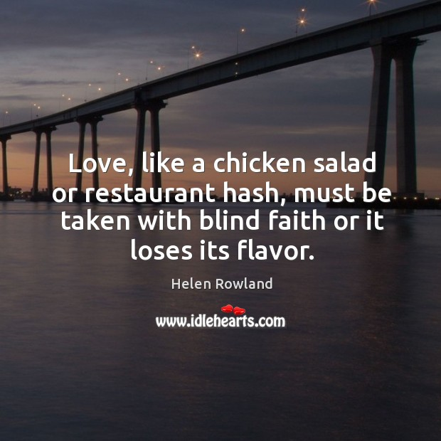 Love, like a chicken salad or restaurant hash, must be taken with blind faith or it loses its flavor. Image