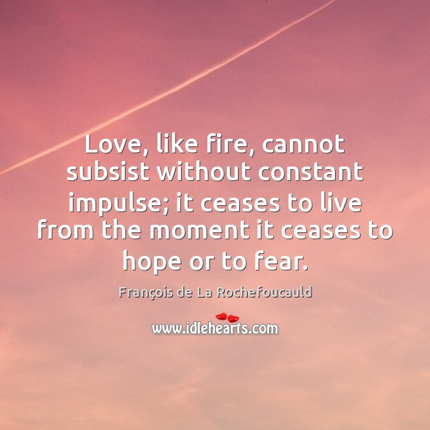 Image, Love, like fire, cannot subsist without constant impulse; it ceases to live