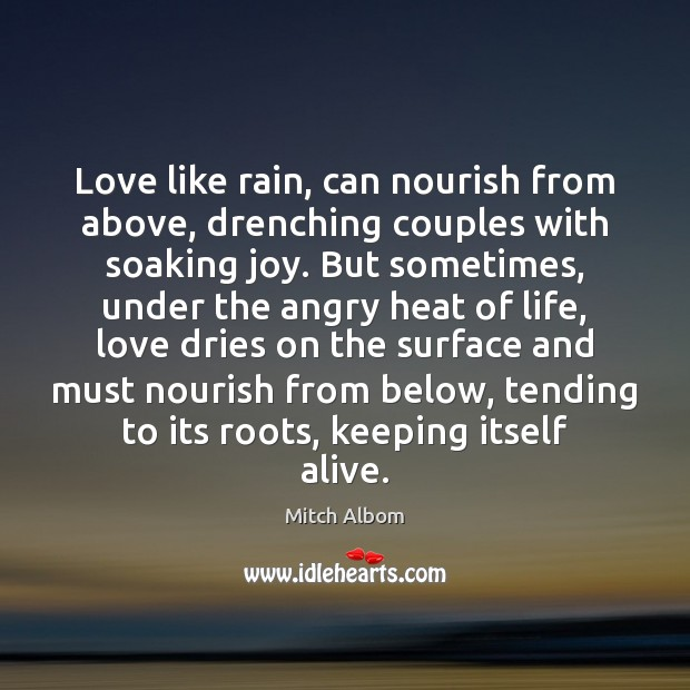 Love like rain, can nourish from above, drenching couples with soaking joy. Mitch Albom Picture Quote