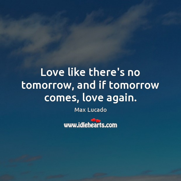 Love like there's no tomorrow, and if tomorrow comes, love again. Max Lucado Picture Quote