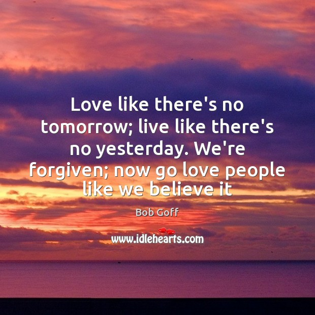 Love like there's no tomorrow; live like there's no yesterday. We're forgiven; Bob Goff Picture Quote