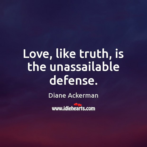 Love, like truth, is the unassailable defense. Diane Ackerman Picture Quote