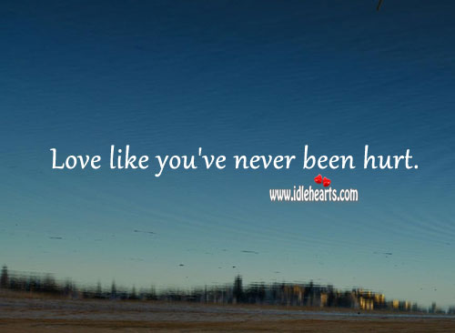 Love like you've never been hurt. Hurt Quotes Image