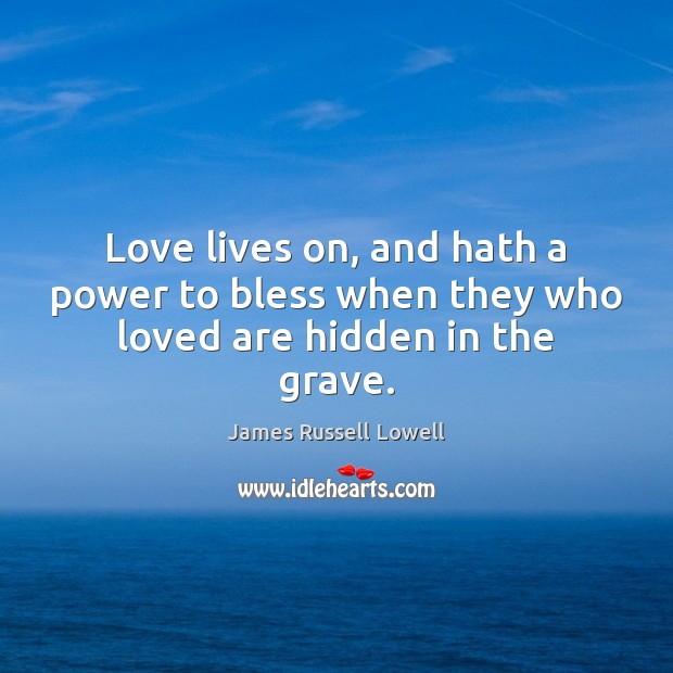 Love lives on, and hath a power to bless when they who loved are hidden in the grave. James Russell Lowell Picture Quote