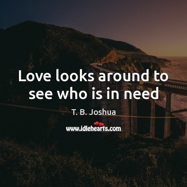 Love looks around to see who is in need T. B. Joshua Picture Quote