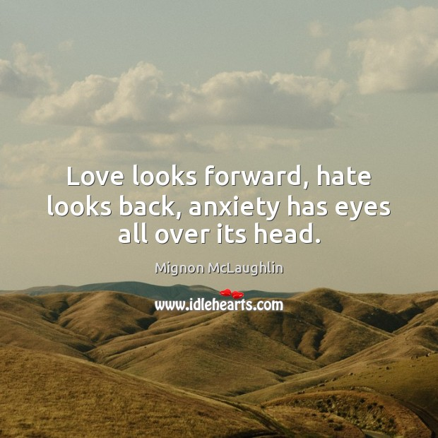 Image, Love looks forward, hate looks back, anxiety has eyes all over its head.
