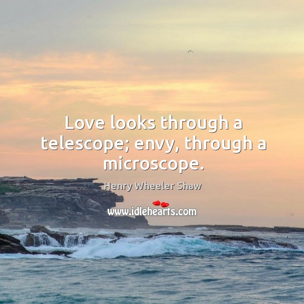 Image, Love looks through a telescope; envy, through a microscope.