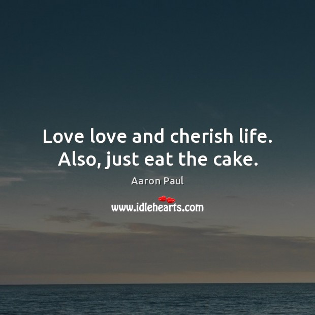Love love and cherish life. Also, just eat the cake. Aaron Paul Picture Quote
