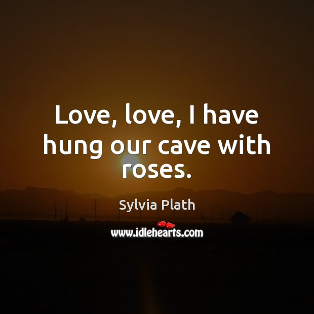 Image, Love, love, I have hung our cave with roses.