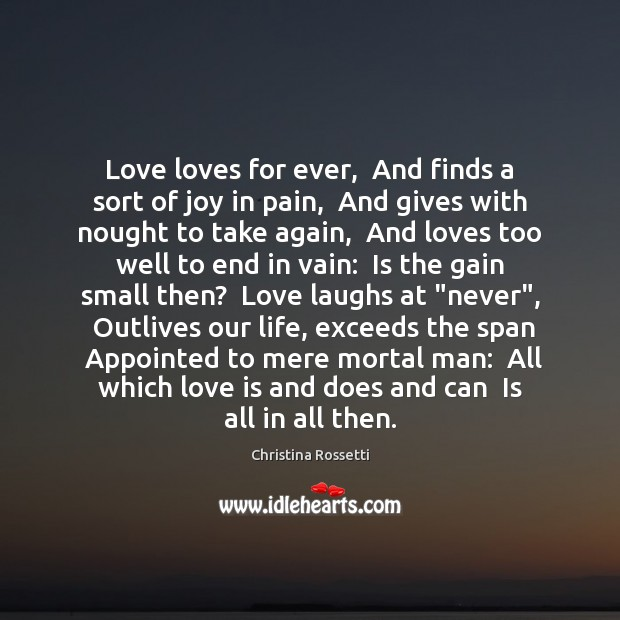 Love loves for ever,  And finds a sort of joy in pain, Christina Rossetti Picture Quote