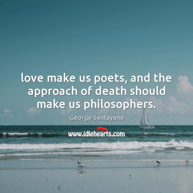 Love make us poets, and the approach of death should make us philosophers. Image