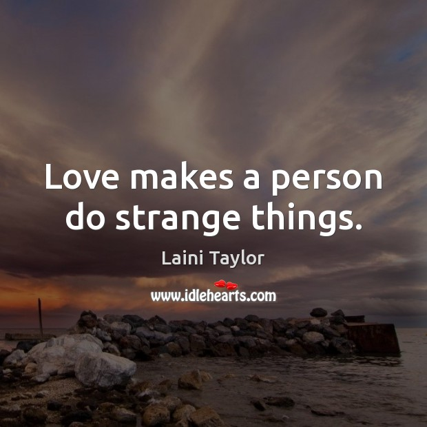 Love makes a person do strange things. Laini Taylor Picture Quote