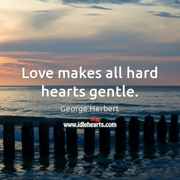 Image, Love makes all hard hearts gentle.
