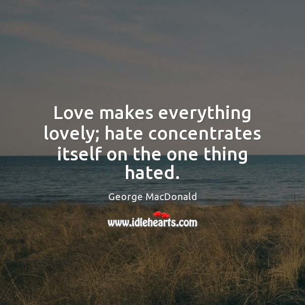 Love makes everything lovely; hate concentrates itself on the one thing hated. Image
