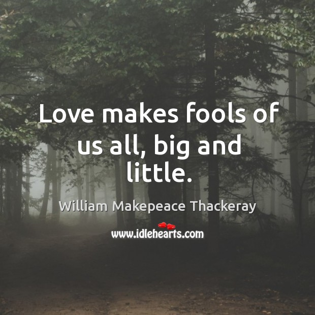 Love makes fools of us all, big and little. Image