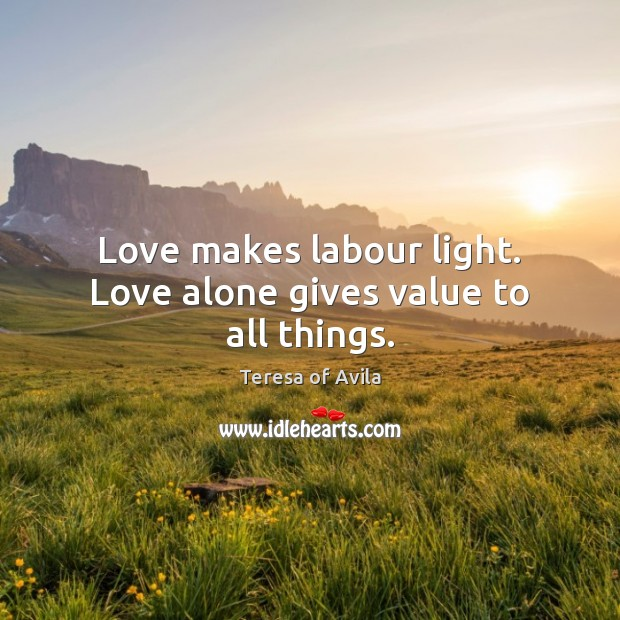 Love makes labour light. Love alone gives value to all things. Teresa of Avila Picture Quote
