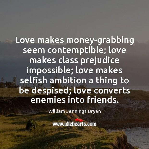 Image, Love makes money-grabbing seem contemptible; love makes class prejudice impossible; love makes