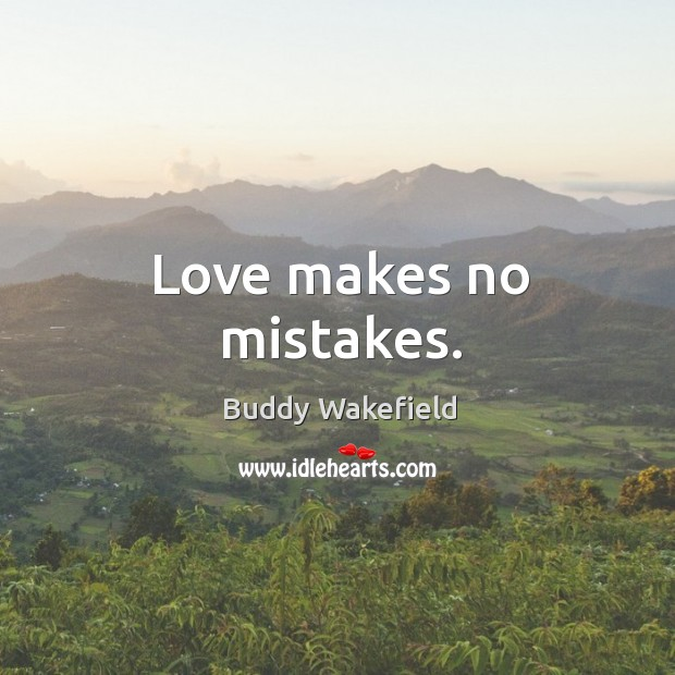 Love makes no mistakes. Buddy Wakefield Picture Quote