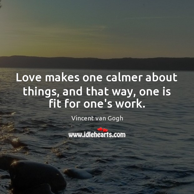 Love makes one calmer about things, and that way, one is fit for one's work. Image