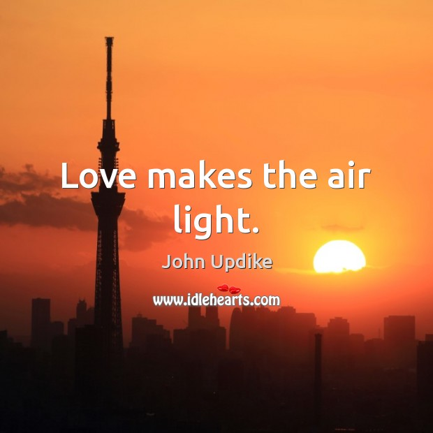 Love makes the air light. John Updike Picture Quote
