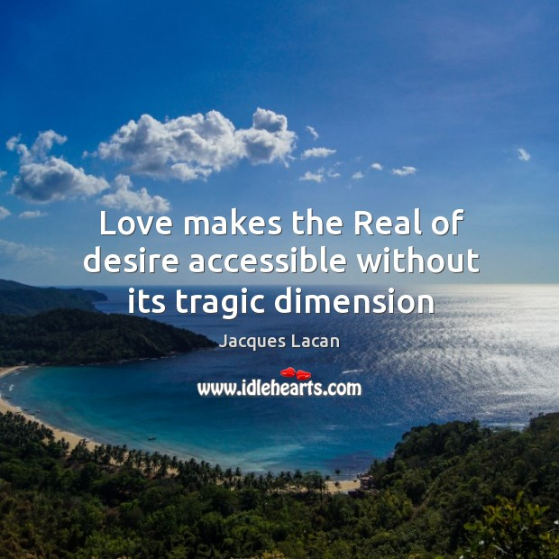 Love makes the Real of desire accessible without its tragic dimension Image
