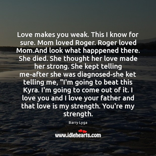 Love makes you weak. This I know for sure. Mom loved Roger. Image