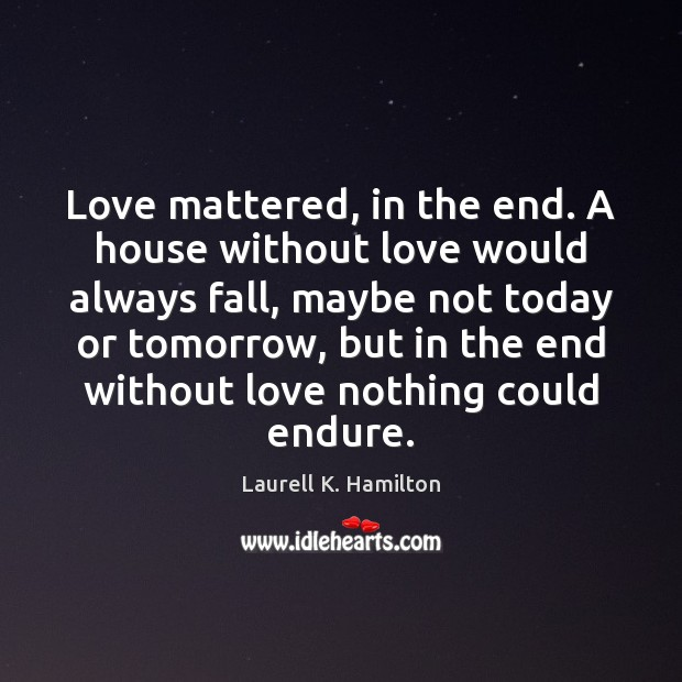 Image, Love mattered, in the end. A house without love would always fall,