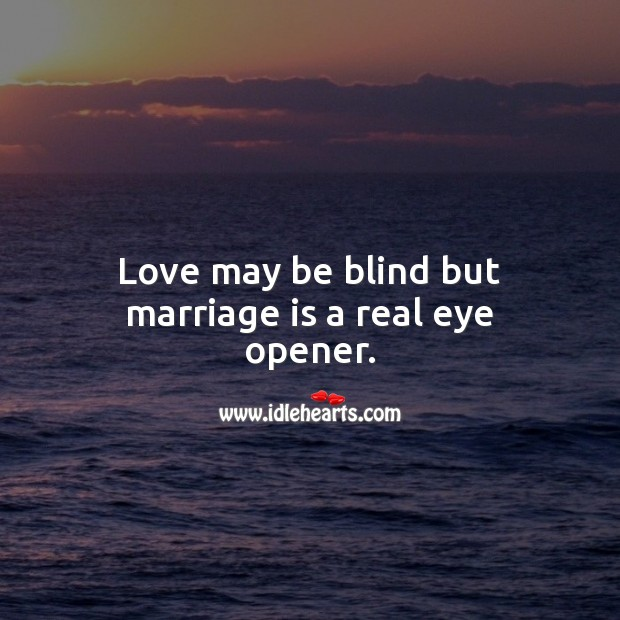 Image, Love may be blind but marriage is a real eye opener.