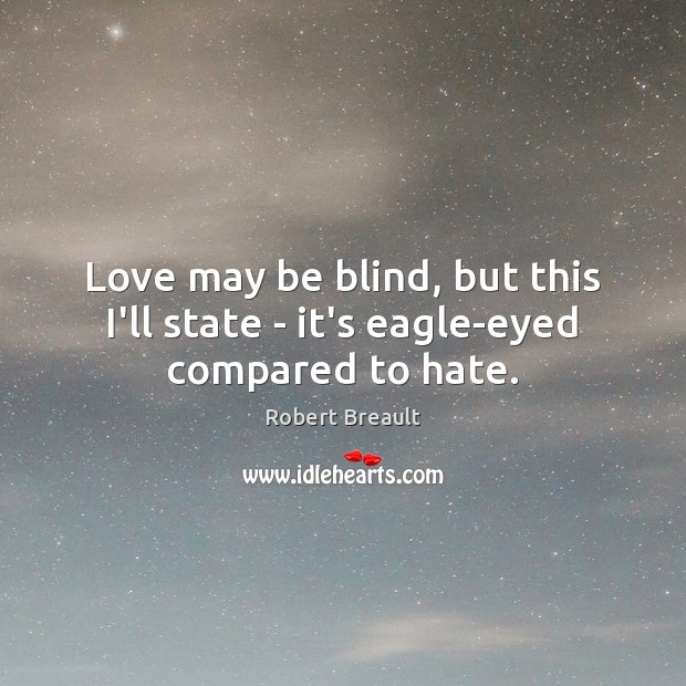 Love may be blind, but this I'll state – it's eagle-eyed compared to hate. Image