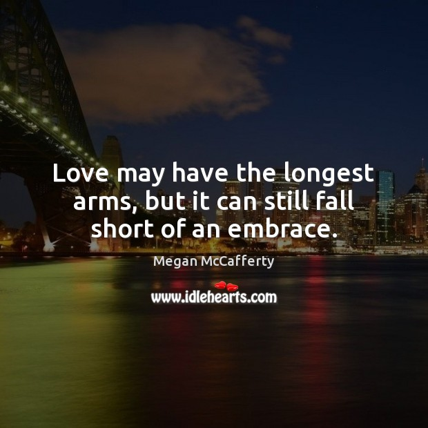 Love may have the longest arms, but it can still fall short of an embrace. Image
