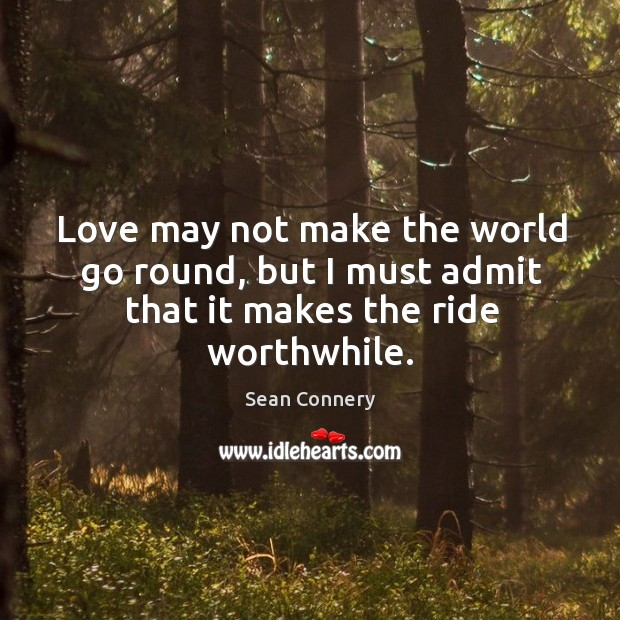 Love may not make the world go round, but I must admit that it makes the ride worthwhile. Image