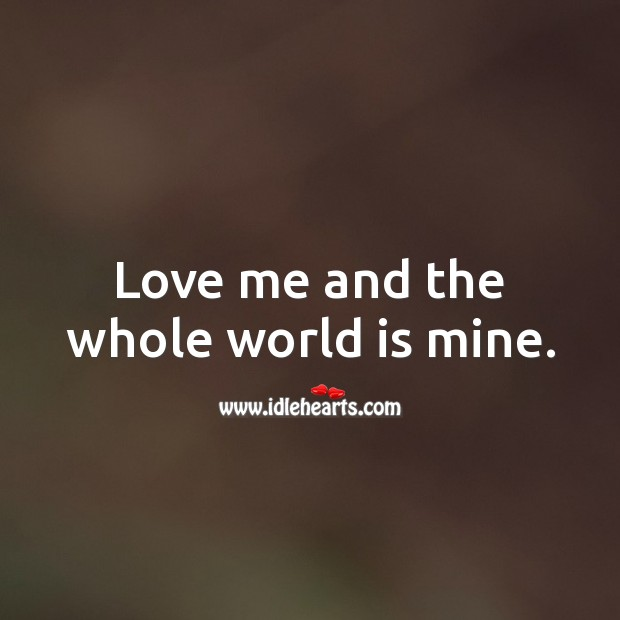 Love me and the whole world is mine. Love Me Quotes Image